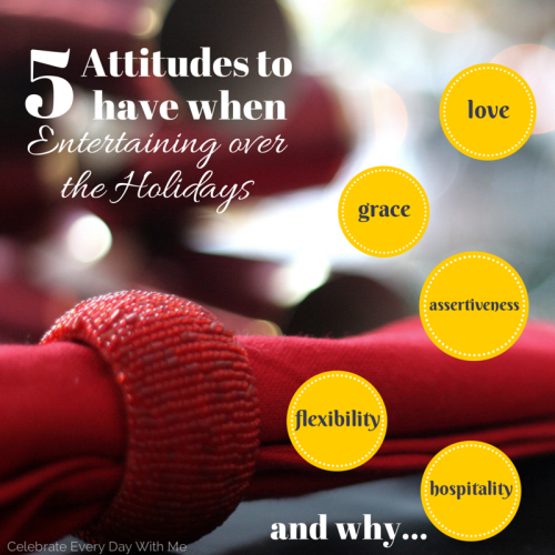 5 Attitudes to have when Entertaining over the Holidays . . . and why!